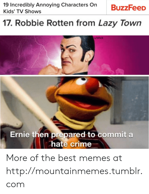 Crime, Lazy, and Memes: 19 Incredibly Annoying Characters On  Kids' TV Shows  17. Robbie Rotten from Lazy Town  u/blhck  Ernie then prepared to commit a  hate crime More of the best memes at http://mountainmemes.tumblr.com
