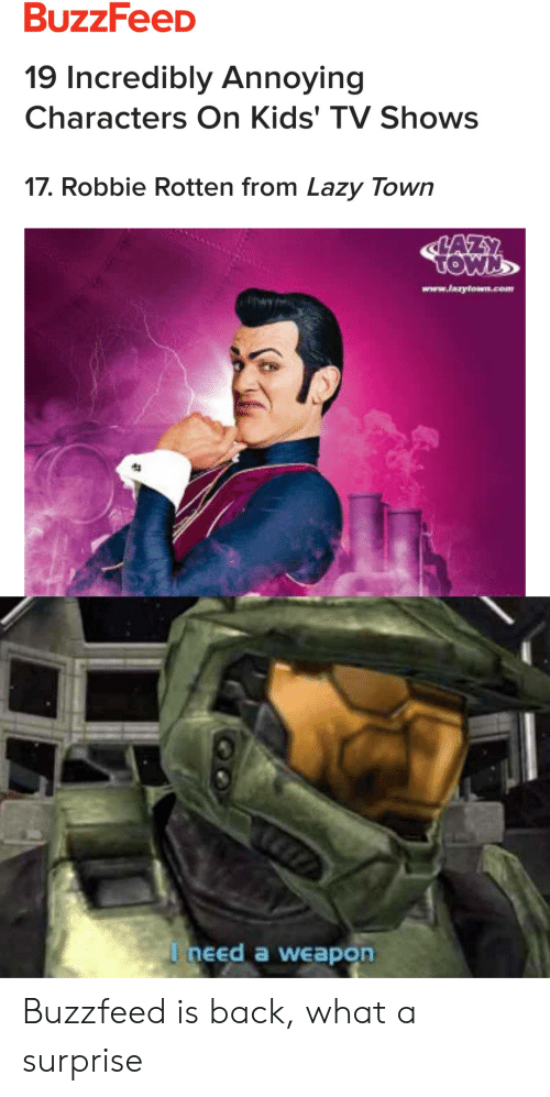 Robbie: 19 Incredibly Annoying  Characters On Kids' TV Shows  17. Robbie Rotten from Lazy Town  www.laaytown.com  I need a weapon Buzzfeed is back, what a surprise