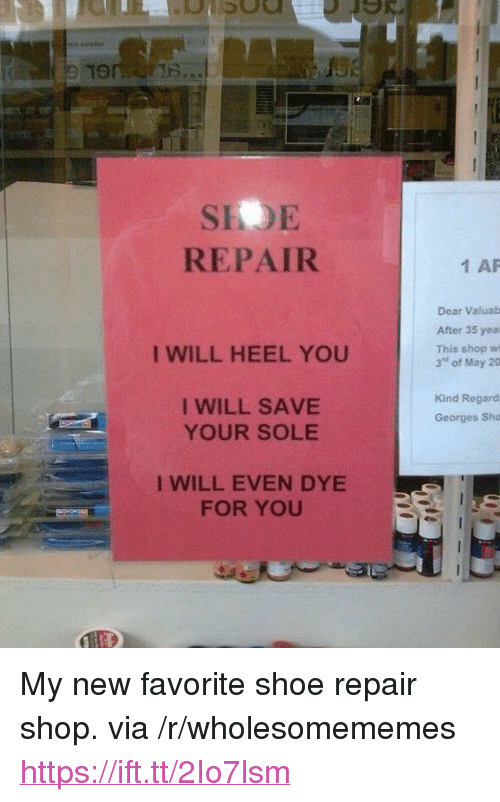 "Shop, Shoe, and Via: 19  SIOE  REPAIR  1 AP  Dear Valuab  After 35 yea  This shop wi  3"" of May 20  I WILL HEEL YOU  I WILL SAVE  YOUR SOLE  Kind Regard  Georges Sho  I WILL EVEN DYE  FOR YOU <p>My new favorite shoe repair shop. via /r/wholesomememes <a href=""https://ift.tt/2Io7lsm"">https://ift.tt/2Io7lsm</a></p>"