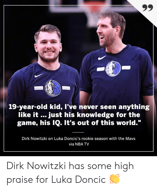 """Dirk Nowitzki, Memes, and Nba: 19-year-old kid, I've never seen anything  like it just his knowledge for the  game, his IQ. It's out of this world.""""  Dirk Nowitzki on Luka Doncic's rookie season with the Mavs  via NBA TV Dirk Nowitzki has some high praise for Luka Doncic 👏"""