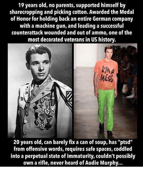 """Immaturity: 19 years old, no parents, supported himself by  sharecropping and picking cotton. Awarded the Medal  of Honor for holding back an entire German company  with a machine gun, and leading a successful  counterattack wounded and out of ammo, one of the  most decorated veterans in US history.  20 years old, can barely fix a can of soup, has """"ptsd""""  from offensive words, requires safe spaces, coddled  into a perpetual state of immaturity, couldn't possibly  own a rifle, never heard of Audie Murphy.."""