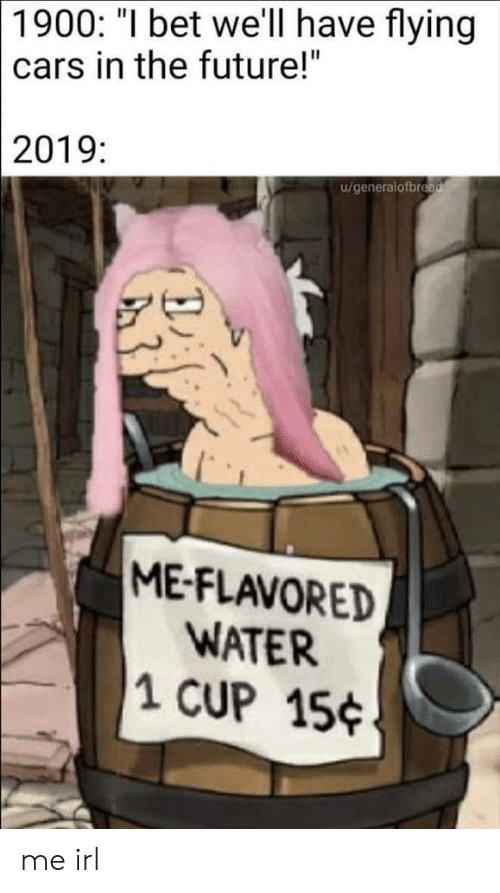 "Cars, Future, and I Bet: 1900: ""I bet we'll have flying  cars in the future!""  2019:  u/generalofbread  ME-FLAVORED  WATER  1 CUP 15 me irl"