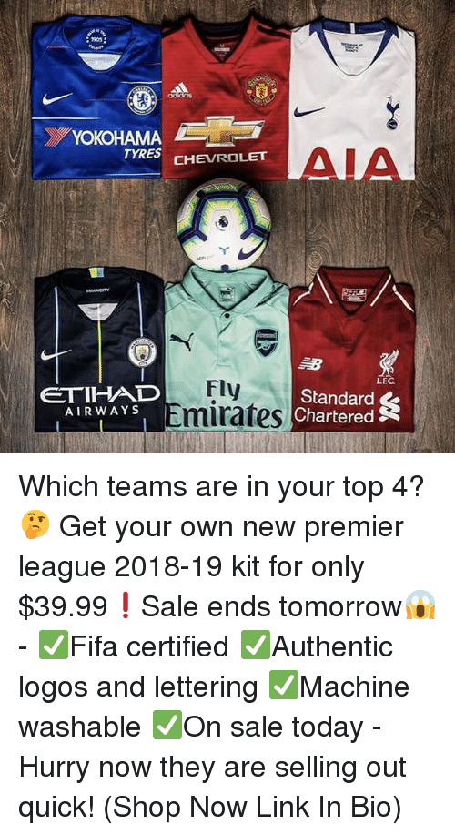 Memes, Premier League, and Chevrolet: 1905  YOKOHAMA  TYRES CHEVROLET  AIA  LEC  ETIHAD  AIRWAYS  Fly  Emirates  Standard  , Chartered Which teams are in your top 4?🤔 Get your own new premier league 2018-19 kit for only $39.99❗️Sale ends tomorrow😱 - ✅Fifa certified ✅Authentic logos and lettering ✅Machine washable ✅On sale today - Hurry now they are selling out quick! (Shop Now Link In Bio)