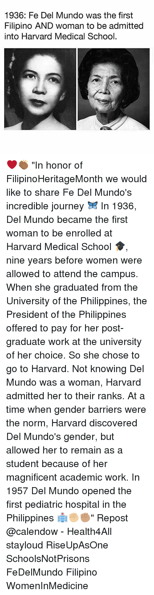 """Journey, Memes, and School: 1936: Fe Del Mundo was the first  Filipino AND woman to be admitted  into Harvard Medical School ❤️👏🏾 """"In honor of FilipinoHeritageMonth we would like to share Fe Del Mundo's incredible journey 🦋 In 1936, Del Mundo became the first woman to be enrolled at Harvard Medical School 🎓, nine years before women were allowed to attend the campus. When she graduated from the University of the Philippines, the President of the Philippines offered to pay for her post-graduate work at the university of her choice. So she chose to go to Harvard. Not knowing Del Mundo was a woman, Harvard admitted her to their ranks. At a time when gender barriers were the norm, Harvard discovered Del Mundo's gender, but allowed her to remain as a student because of her magnificent academic work. In 1957 Del Mundo opened the first pediatric hospital in the Philippines 🏥✊🏼✊🏽"""" Repost @calendow - Health4All stayloud RiseUpAsOne SchoolsNotPrisons FeDelMundo Filipino WomenInMedicine"""