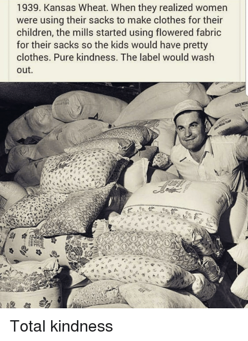 Children, Clothes, and Kids: 1939. Kansas Wheat. When they realized women  were using their sacks to make clothes for their  children, the mills started using flowered fabric  for their sacks so the kids would have pretty  clothes. Pure kindness. The label would wash  out.  b. Total kindness