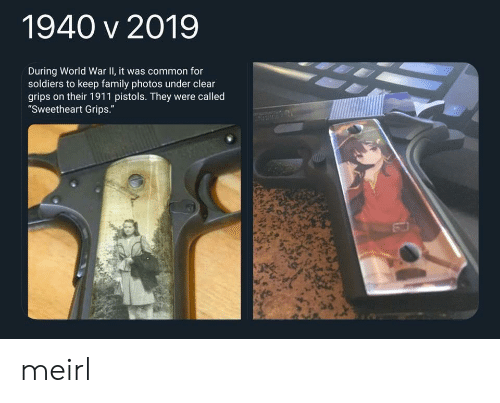 "pistols: 1940 v 2019  During World War II, it was common for  soldiers to keep family photos under clear  grips on their 1911 pistols. They were called  ""Sweetheart Grips."" meirl"
