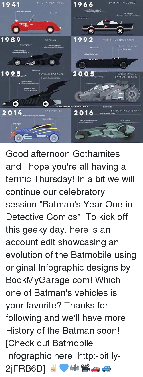"""bat man: 1941  FIRST APPEARANCE  1966  BATMAN TV SERIES  .Bathood ornament  branded gadgets  bat-turn  rear-mounted parachutes)  Atomic engine  1992  1989  THE ANIMATED SERIES  BATMAN  Grappling hook.  Side-mounted  demolition  19 2.5. BATMAN FOREVER  2005  Controlled engine  BATMAN BEGINS  farpod mode  HISTORY OF THE BAT MAN  Strath mode  2016 BATMAN v SUPERMAN  THE NEW 52  2014  Abity leap and cing  up to 200mph Good afternoon Gothamites and I hope you're all having a terrific Thursday! In a bit we will continue our celebratory session """"Batman's Year One in Detective Comics""""! To kick off this geeky day, here is an account edit showcasing an evolution of the Batmobile using original Infographic designs by BookMyGarage.com! Which one of Batman's vehicles is your favorite? Thanks for following and we'll have more History of the Batman soon! [Check out Batmobile Infographic here: http:-bit.ly-2jFRB6D] ✌🏼️💙🦇📽🚗🚙"""