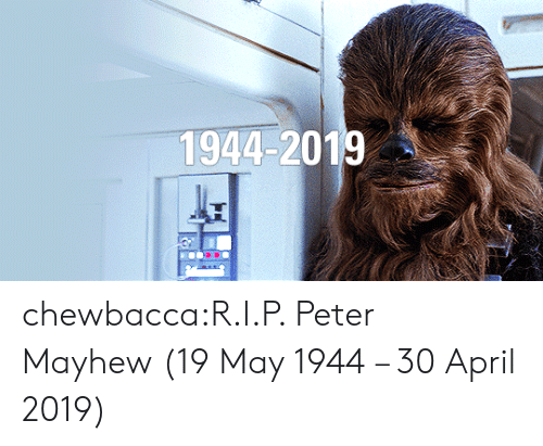 April: 1944-2019 chewbacca:R.I.P. Peter Mayhew (19 May 1944 – 30 April 2019)