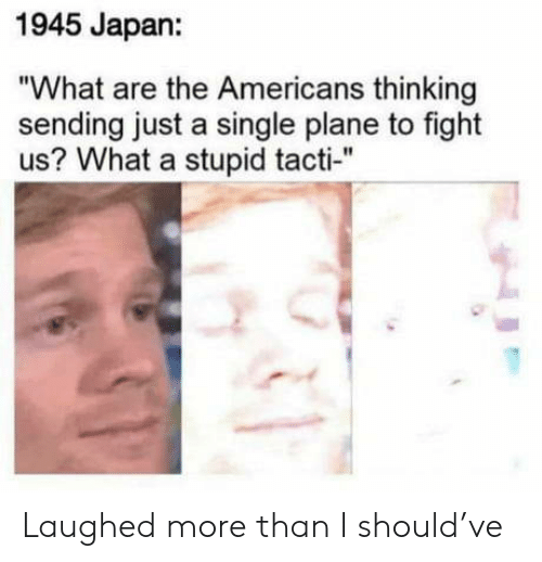 "the americans: 1945 Japan:  ""What are the Americans thinking  sending just a single plane to fight  us? What a stupid tacti-"" Laughed more than I should've"