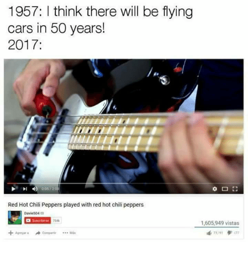 Cars, Red Hot Chili Peppers, and Dank Memes: 1957: I think there will be flying  cars in 50 years!  2017  Red Hot Chili Peppers played with red hot chili peppers  Davie504口  7548  ,605,949 vistas