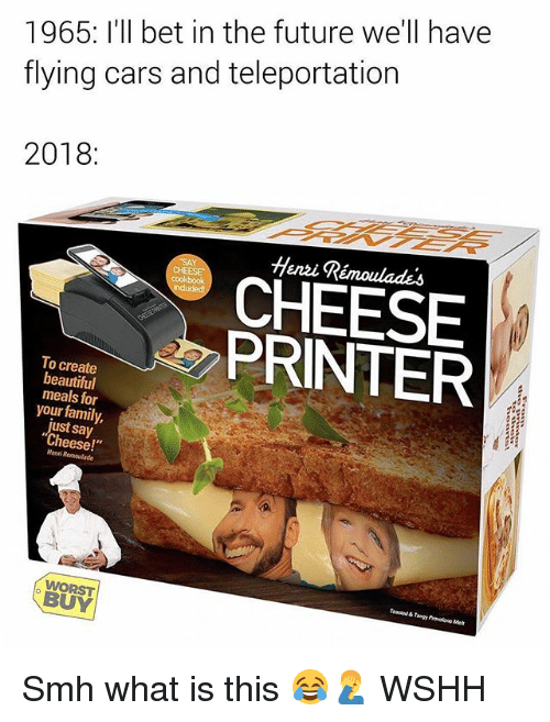 """teleportation: 1965: I'll bet in the future we'll have  flying cars and teleportation  2018:  Henzi Rémoulades  CHEESE  PRINTER  To create  beautiful  meals for  your family,  just say  """"Cheese!  Henni  BUY Smh what is this 😂🤦♂️ WSHH"""