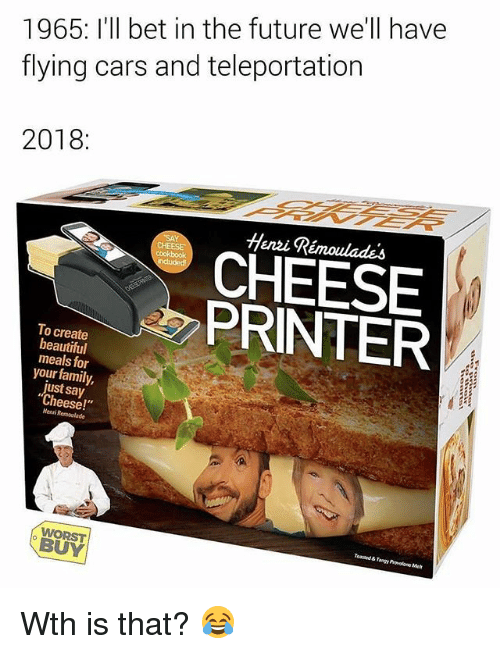 """teleportation: 1965: I'll bet in the future we'll have  flying cars and teleportation  2018:  Henzi Rémoulades  CHEESE  A PRINTER  To create  beautiful  meals for  your family,  just say  Cheese!""""  Menri Remoulade  Toasaed & Tangy Provelone Met  WORST  BUY Wth is that? 😂"""