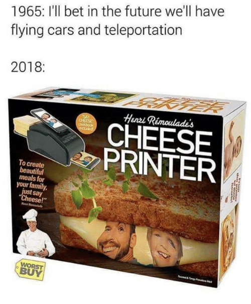 """teleportation: 1965: I'll bet in the future we'll have  flying cars and teleportation  2018:  Henvi Rémoulades  CHEESE  PRINTER  To create  beautiful  meals for  your family  just say  Cheese!""""  WORST  BUY"""