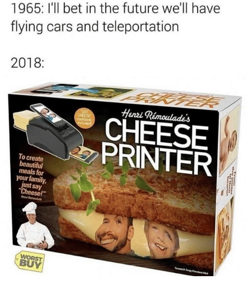 """teleportation: 1965: I'll bet in the future we'll have  flying cars and teleportation  2018:  Heni Rémoulades  CHEESE  PRINTER  To create  beautiful  meals for  your family,  just say  Cheese!""""  Henni  WORST  BUY"""
