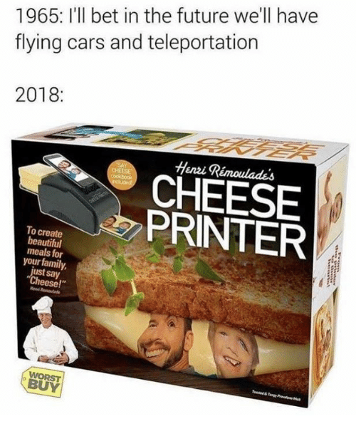 """teleportation: 1965: I'll bet in the future we'll have  flying cars and teleportation  2018:  Henzi Rémoulades  CHEESE  PRINTER  To create  beautiful  meals for  your family,  ust say  Cheese!""""  BUY"""