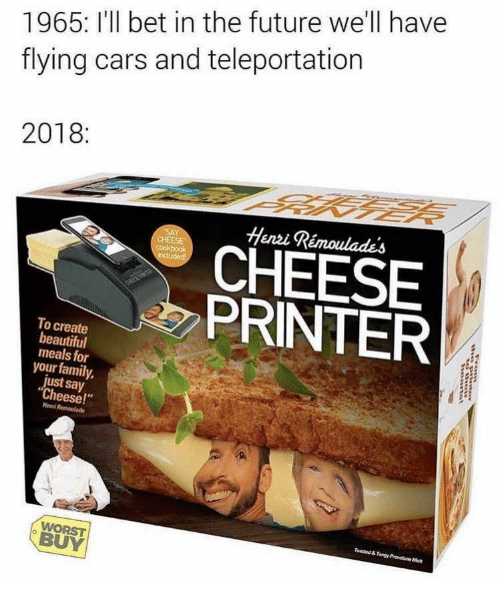 """teleportation: 1965: I'll bet in the future we'll have  flying cars and teleportation  2018:  Henzi Rémoulades  CHEESE  PRINTER  To create  beautiful  meals for  your family,  just say  """"Cheese!""""  Henni  BUY"""