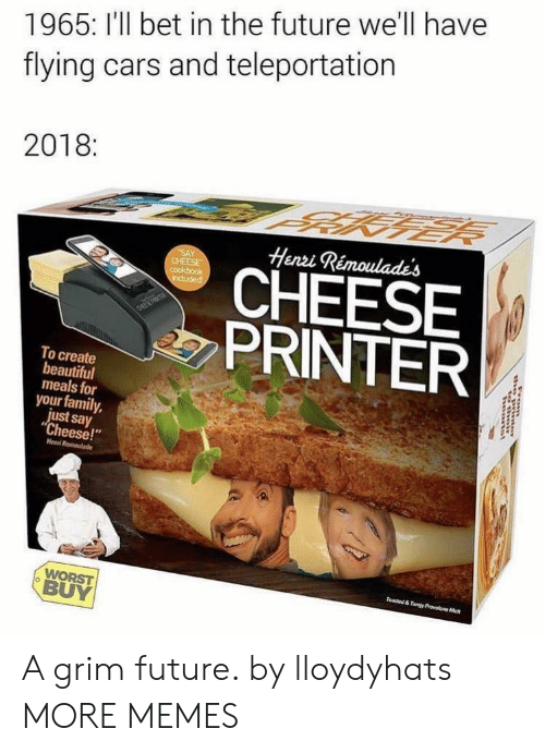 """teleportation: 1965: I'll bet in the future we'll have  flying cars and teleportation  2018:  Henzi Rémoulades  CHEESE  PRINTER  To create  beautiful  meals for  your family,  just say  """"Cheese!""""  Henni  BUY A grim future. by lloydyhats MORE MEMES"""