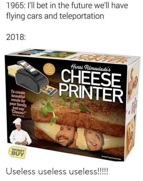 "Beautiful, Cars, and Family: 1965: I'll bet in the future we'll have  flying cars and teleportation  2018:  BAKNER  Henzi Rémoulades  SAY  CHEESE  Cookbook  CHEESE  PRINTER  Honpu  DEEETER  To create  beautiful  meals for  your family,  just say  ""Cheese!""  Henni Remlade  WORST  BUY  T &TyPr c  haanist Useless useless useless!!!!!"