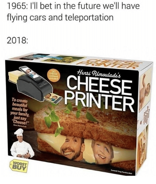 """teleportation: 1965: I'll bet in the future we'll havee  flying cars and teleportation  2018:  Henzi Rémoulades  CHEESE  PRINTER  To create  beautiful  meals for  your family,  just say  Cheese!""""  WORST  BUY"""