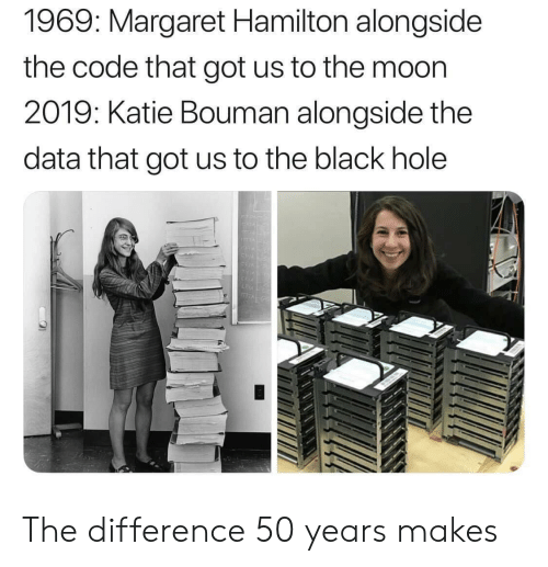 Black, Moon, and Got: 1969: Margaret Hamilton alongside  the code that got us to the moon  2019: Katie Bouman alongside the  data that got us to the black hole The difference 50 years makes
