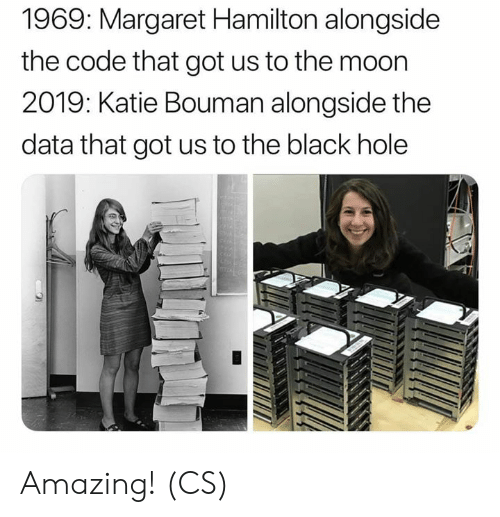 Memes, Black, and Moon: 1969: Margaret Hamilton alongside  the code that got us to the moon  2019: Katie Bouman alongside the  data that got us to the black hole Amazing! (CS)