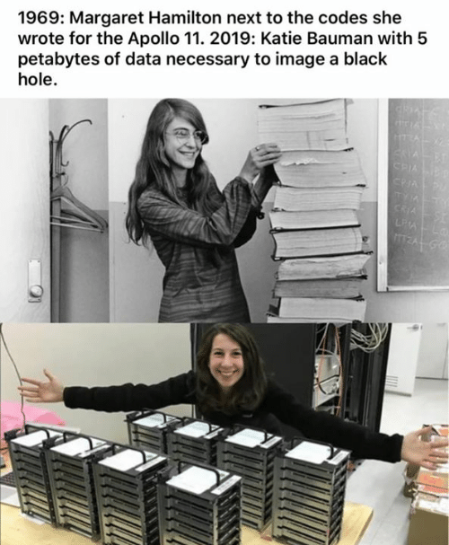 Memes, Apollo, and Black: 1969: Margaret Hamilton next to the codes she  wrote for the Apollo 11. 2019: Katie Bauman with 5  petabytes of data necessary to image a black  hole.