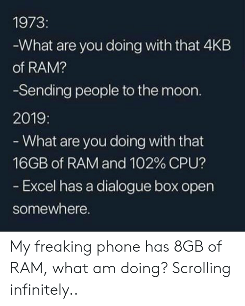 ram: 1973:  -What are you doing with that 4KB  of RAM?  -Sending people to the moon.  2019:  - What are you doing with that  16GB of RAM and 102 % CPU?  - Excel has a dialogue box open  somewhere. My freaking phone has 8GB of RAM, what am doing? Scrolling infinitely..