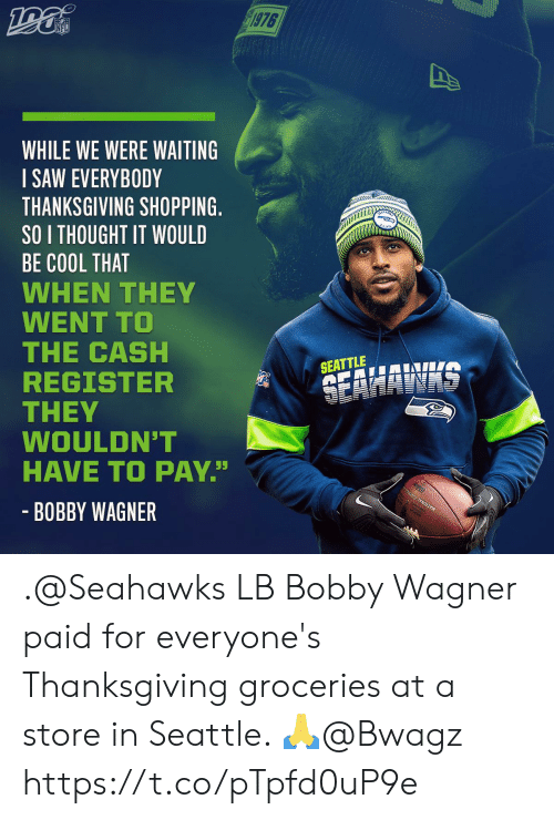 "Were Waiting: 1976  NFL  WHILE WE WERE WAITING  SAW EVERYBODY  THANKSGIVING SHOPPING.  SO I THOUGHT IT WOULD  BE COOL THAT  WHEN THEY  WENT TO  THE CASH  REGISTER  THEY  WOULDN'T  HAVE TO PAY""  SEATTLE  SEAHAWAS  - BOBBY WAGNER .@Seahawks LB Bobby Wagner paid for everyone's Thanksgiving groceries at a store in Seattle. 🙏@Bwagz https://t.co/pTpfd0uP9e"
