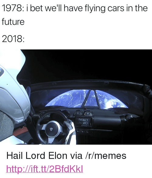 "Bet Well Have Flying Cars: 1978: i bet we'll have flying cars in the  future  2018  DON'T  PANICI <p>Hail Lord Elon via /r/memes <a href=""http://ift.tt/2BfdKkI"">http://ift.tt/2BfdKkI</a></p>"