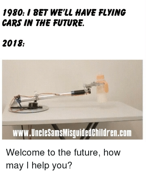 Bet Well Have Flying Cars: 1980./ BET WE'LL HAVE FLYING  CARS IN THE FUTURE.  2018  www.UncleSamsMisguidedChildren.com Welcome to the future, how may I help you?