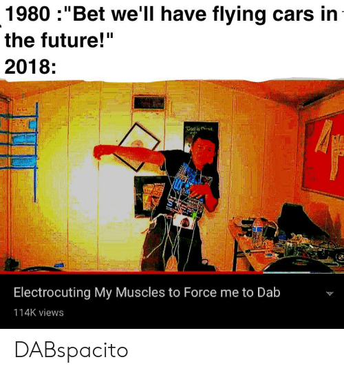 "Bet Well Have Flying Cars: 1980 :""Bet we'll have flying cars in  the future!""  2018:  Electrocuting My Muscles to Force me to Dab  114K views DABspacito"