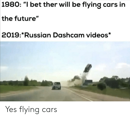 """In The Future: 1980: """"I bet ther will be flying cars in  the future""""  2019: Russian Dashcam videos* Yes flying cars"""