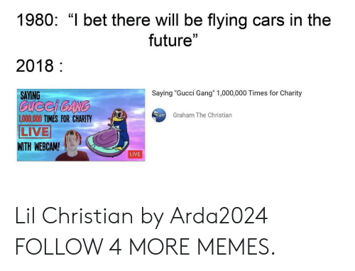 """Bet There: 1980: """"I bet there will be flying cars in the  future""""  2018  Saying """"Gucci Gang"""" 1,000,000 Times for Charity  SAYING  CueejeANG  1,000,000 TIMES FOR CHARITY  Graham The Christian  GTC  LIVE  WITH WEBCAM!  LIVE Lil Christian by Arda2024 FOLLOW 4 MORE MEMES."""
