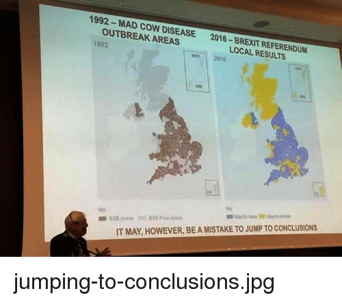 Jump To Conclusions: 1992- MAD COW DISEASE  OUTBREAK AREAS  2016-BREXIT REFERENDUM  LOCAL RESULTS  1992  per 2010  IT MAY, HOWEVER, BE A MISTAKE TO JUMP TO CONCLUSIONS jumping-to-conclusions.jpg