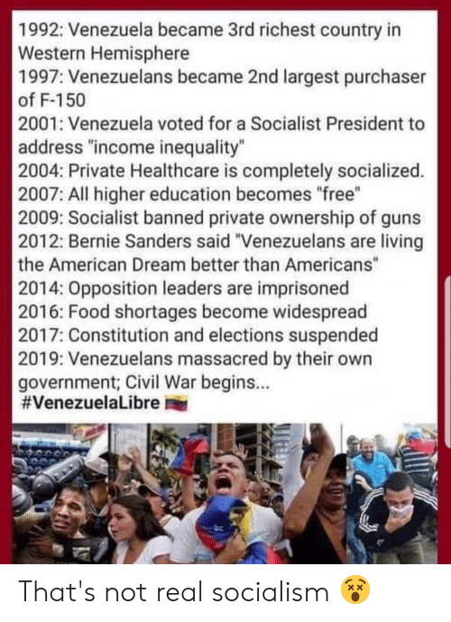 "Bernie Sanders, Food, and Guns: 1992: Venezuela became 3rd richest country in  Western Hemisphere  1997: Venezuelans became 2nd largest purchaser  of F-150  2001: Venezuela voted for a Socialist President to  address ""income inequality""  2004: Private Healthcare is completely socialized.  2007: All higher education becomes free""  2009: Socialist banned private ownership of guns  2012: Bernie Sanders said ""Venezuelans are living  the American Dream better than Americans""  2014: Opposition leaders are imprisoned  2016: Food shortages become widespread  2017: Constitution and elections suspended  2019: Venezuelans massacred by their own  government; Civil War begins..  #VenezuelaLibre er That's not real socialism 😵"