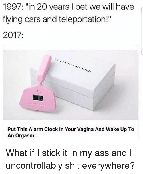 """teleportation: 1997: """"in 20 years I bet we will have  flying cars and teleportation!""""  2017  Put This Alarm Clock In Your Vagina And Wake Up To  An orgasm... What if I stick it in my ass and I uncontrollably shit everywhere?"""