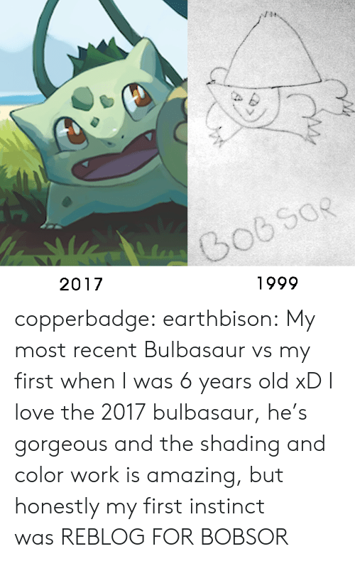 Bulbasaur, Love, and Tumblr: 1999  2017 copperbadge:  earthbison: My most recent Bulbasaur vs my first when I was 6 years old xD I love the 2017 bulbasaur, he's gorgeous and the shading and color work is amazing, but honestly my first instinct was REBLOG FOR BOBSOR