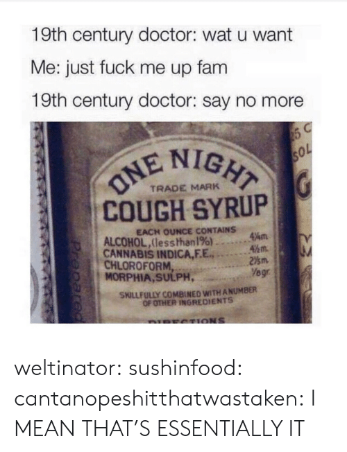 Doctor, Fam, and Tumblr: 19th century doctor: wat u want  Me: just fuck me up fam  19th century doctor: say no more  IGHT  COUGH SYRUP  CANNABIS INDICA,F.E.2m  TRADE MARK  EACH OUNCE CONTAINS  ALCOHOL,lesshhan 196) ..。.Am  45m.  CHLOROFORM  MORPHIA, SULPH,  Yegr  SKILLFULLY COMBINED WITH ANUMBER  OF OTHER INGREDIENTS weltinator: sushinfood:  cantanopeshitthatwastaken:  I MEAN THAT'S ESSENTIALLY IT