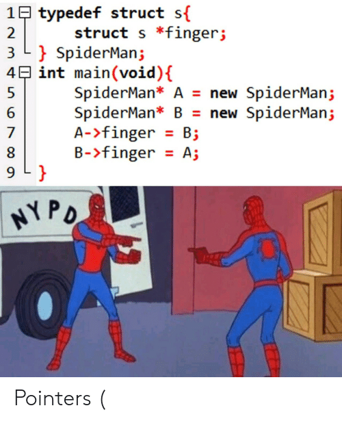 Spiderman, B. B., and Int: 1B typedef struct s{  struct s *fingerj  2  3 L SpiderMan;  4E int main(void) {  SpiderMan* A = new SpiderMan;  SpiderMan* B = new SpiderMan;  A->finger B  B-finger A;  7  9 L }  HYPO Pointers (