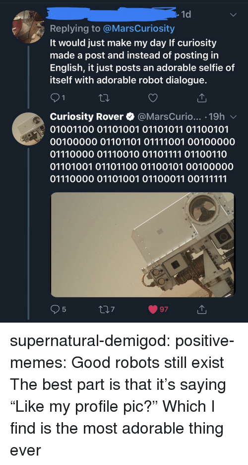 """profile pic: 1d  Replying to @MarsCuriosity  It would just make my day If curiosity  made a post and instead of posting in  English, it just posts an adorable selfie of  itself with adorable robot dialogue.  Curiosity Rover @MarsCurio... .19h v  01001100 01101001 01101011 01100101  00100000 01101101 01111001 00100000  01110000 01110010 01101111 01100110  01101001 01101100 01100101 00100000  5  7  97 supernatural-demigod: positive-memes:  Good robots still exist  The best part is that it's saying """"Like my profile pic?""""  Which I find is the most adorable thing ever"""
