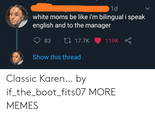 boot: 1d  white moms be like i'm bilingual i speak  english and to the manager  L17.7K  83  119K  Show this thread Classic Karen… by if_the_boot_fits07 MORE MEMES