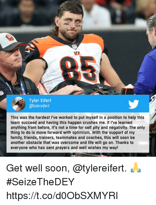 well wishes: 1E2  0  Tyler Eifert  @tylereifert  This was the hardest I've worked to put myself in a position to help this  team succeed and having this happen crushes me. If l've learned  anything from before, it's not a time for self pity and negativity. The only  thing to do is move forward with optimism. With the support of my  family, friends, trainers, teammates and coaches, this will soon be  another obstacle that was overcome and life will go on. Thanks to  everyone who has sent prayers and well wishes my way! Get well soon, @tylereifert. 🙏  #SeizeTheDEY https://t.co/d0ObSXMYRI