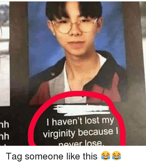 Funny, Lost, and Tag Someone: 1g  nh  nh  I haven't lost my  virginity because I  never lose Tag someone like this 😂😂