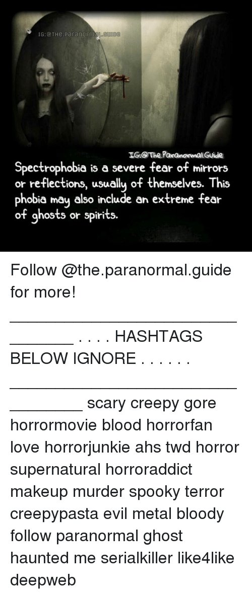 Bloods, Creepy, and Love: 1G:@ THe.parangrms  IG The PaanomalGuide  Spectrophobia is a severe fear of mirrors  or reflections, usuallu of themselves. This  phobia may also include an extreme fear  of ghosts or spirits Follow @the.paranormal.guide for more! ________________________________ . . . . HASHTAGS BELOW IGNORE . . . . . . _________________________________ scary creepy gore horrormovie blood horrorfan love horrorjunkie ahs twd horror supernatural horroraddict makeup murder spooky terror creepypasta evil metal bloody follow paranormal ghost haunted me serialkiller like4like deepweb