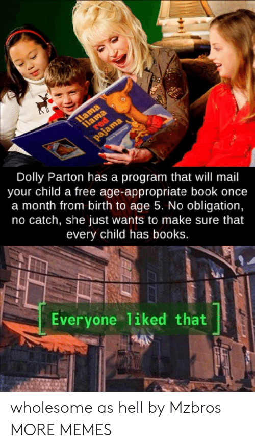 pajama: 1Hama  1lama  red  द२ा  pajama  See  Dolly Parton has a program that will mail  your child a free age-appropriate book once  a month from birth to age 5. No obligation,  no catch, she just wants to make sure that  every child has books.  Everyone liked that wholesome as hell by Mzbros MORE MEMES