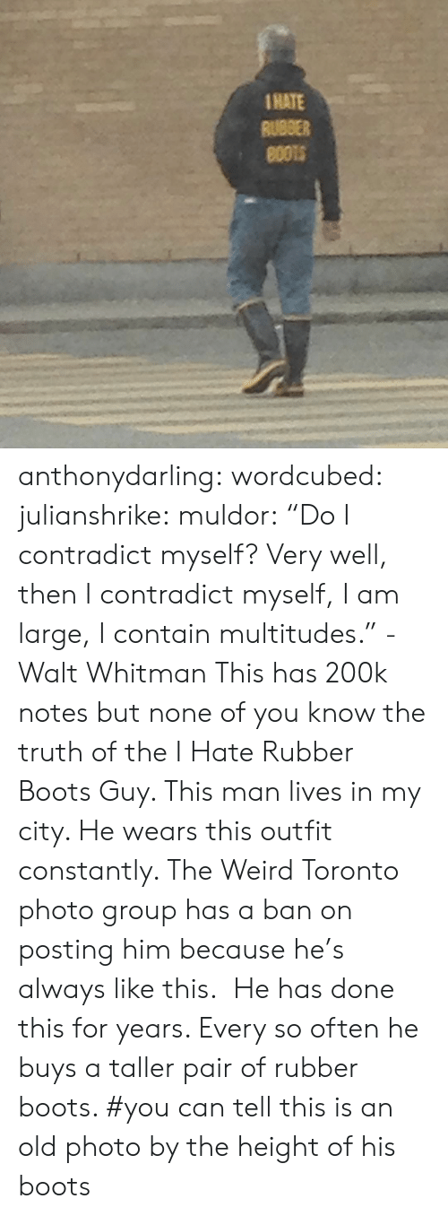 "Boots: 1HATE  RUBBER anthonydarling: wordcubed:  julianshrike:  muldor:  ""Do I contradict myself? Very well, then I contradict myself, I am large, I contain multitudes."" -Walt Whitman  This has 200k notes but none of you know the truth of the I Hate Rubber Boots Guy. This man lives in my city. He wears this outfit constantly. The Weird Toronto photo group has a ban on posting him because he's always like this.  He has done this for years. Every so often he buys a taller pair of rubber boots.    #you can tell this is an old photo by the height of his boots"