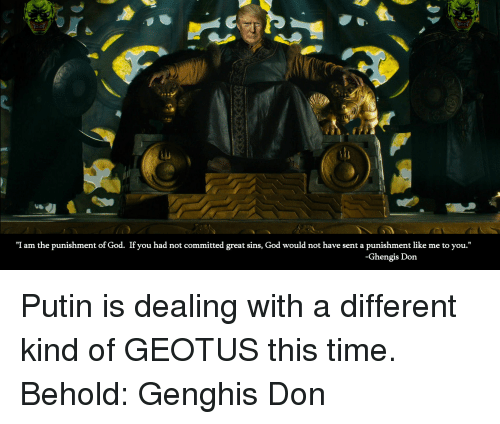 """God, Putin, and Time: 1I  """"I am the punishment of God. If you had not committed great sins, God would not have sent a punishment like me to you.""""  Ghengis Don"""