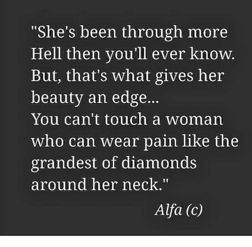 """Hell, Pain, and Been: 1I  """"She's been through more  Hell then you'll ever know  But, that's what gives her  beauty an edge.  You can't touch a woman  who can wear pain like the  grandest of diamonds  around her neck.  Alfa (c)"""