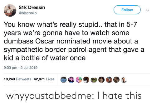 Target, Tumblr, and Blog: $1k Dressin  Follow  @blacboijoi  You know what's really stupid.. that in 5-7  years we're gonna have to watch some  dumbass Oscar nominated movie about a  sympathetic border patrol agent that gave a  kid a bottle of water once  9:03 pm 2 Jul 2019  10,249 Retweets 42,871 Likes whyyoustabbedme:  I hate this