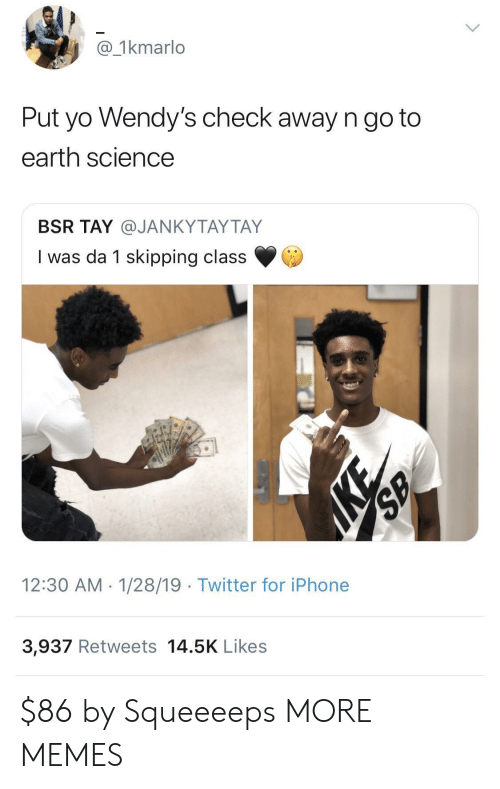 skipping class: @_1kmarlo  Put yo Wendy's check away n go to  earth science  BSR TAY @JANKYTAYTAY  I was da 1 skipping class  12:30 AM 1/28/19 Twitter for iPhone  3,937 Retweets 14.5K Likes $86 by Squeeeeps MORE MEMES